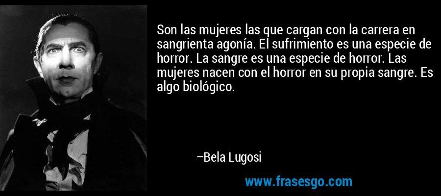 Son las mujeres las que cargan con la carrera en sangrienta agonía. El sufrimiento es una especie de horror. La sangre es una especie de horror. Las mujeres nacen con el horror en su propia sangre. Es algo biológico. – Bela Lugosi
