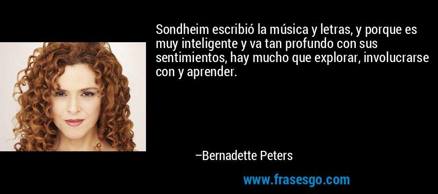 Sondheim escribió la música y letras, y porque es muy inteligente y va tan profundo con sus sentimientos, hay mucho que explorar, involucrarse con y aprender. – Bernadette Peters