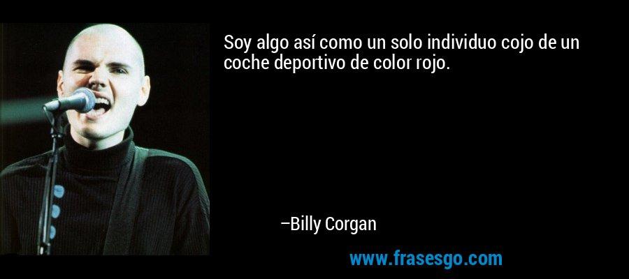 Soy algo así como un solo individuo cojo de un coche deportivo de color rojo. – Billy Corgan