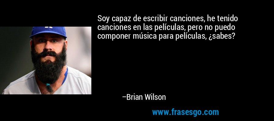 Soy capaz de escribir canciones, he tenido canciones en las películas, pero no puedo componer música para películas, ¿sabes? – Brian Wilson