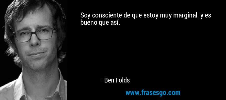 Soy consciente de que estoy muy marginal, y es bueno que así. – Ben Folds