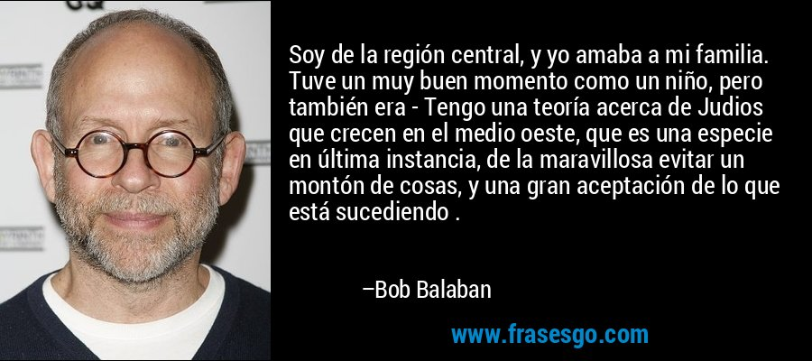 Soy de la región central, y yo amaba a mi familia. Tuve un muy buen momento como un niño, pero también era - Tengo una teoría acerca de Judios que crecen en el medio oeste, que es una especie en última instancia, de la maravillosa evitar un montón de cosas, y una gran aceptación de lo que está sucediendo . – Bob Balaban