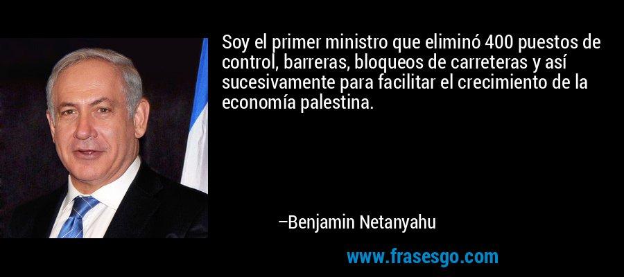 Soy el primer ministro que eliminó 400 puestos de control, barreras, bloqueos de carreteras y así sucesivamente para facilitar el crecimiento de la economía palestina. – Benjamin Netanyahu