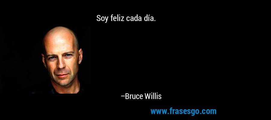 Soy feliz cada día. – Bruce Willis
