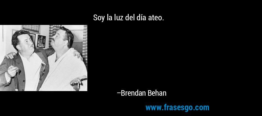 Soy la luz del día ateo. – Brendan Behan