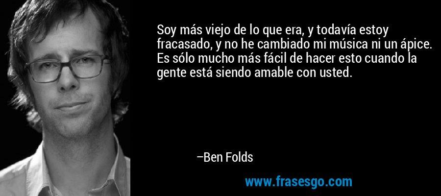 Soy más viejo de lo que era, y todavía estoy fracasado, y no he cambiado mi música ni un ápice. Es sólo mucho más fácil de hacer esto cuando la gente está siendo amable con usted. – Ben Folds