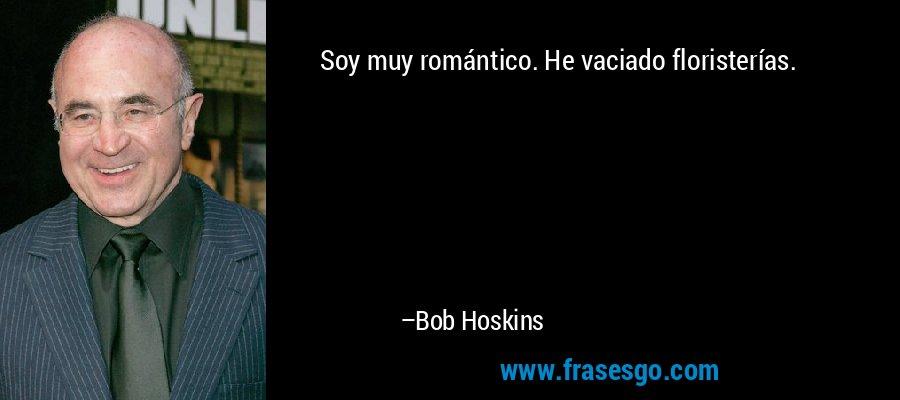 Soy muy romántico. He vaciado floristerías. – Bob Hoskins