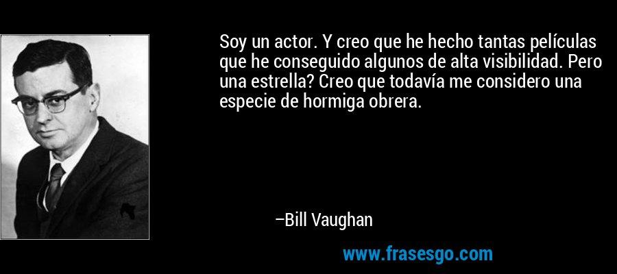 Soy un actor. Y creo que he hecho tantas películas que he conseguido algunos de alta visibilidad. Pero una estrella? Creo que todavía me considero una especie de hormiga obrera. – Bill Vaughan