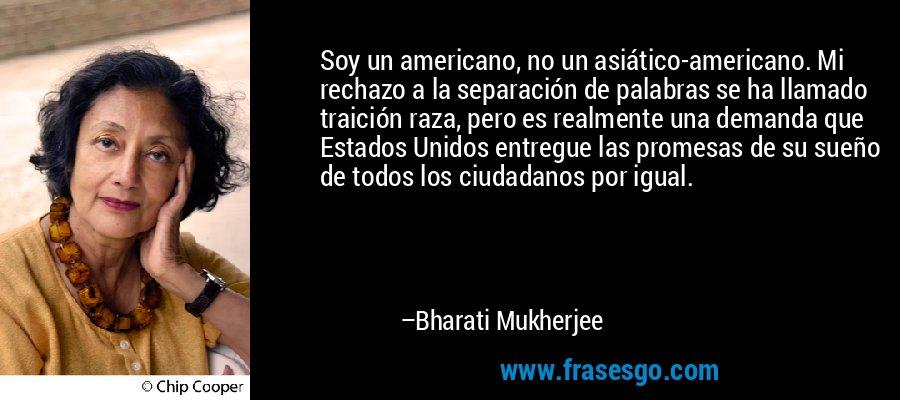 Soy un americano, no un asiático-americano. Mi rechazo a la separación de palabras se ha llamado traición raza, pero es realmente una demanda que Estados Unidos entregue las promesas de su sueño de todos los ciudadanos por igual. – Bharati Mukherjee