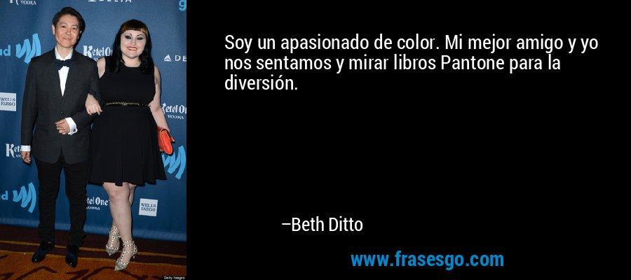 Soy un apasionado de color. Mi mejor amigo y yo nos sentamos y mirar libros Pantone para la diversión. – Beth Ditto