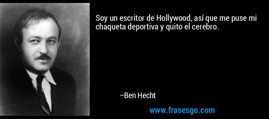 Soy un escritor de Hollywood, así que me puse mi chaqueta deportiva y quito el cerebro. – Ben Hecht