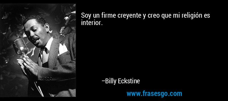 Soy un firme creyente y creo que mi religión es interior. – Billy Eckstine
