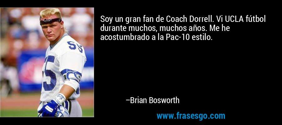Soy un gran fan de Coach Dorrell. Vi UCLA fútbol durante muchos, muchos años. Me he acostumbrado a la Pac-10 estilo. – Brian Bosworth
