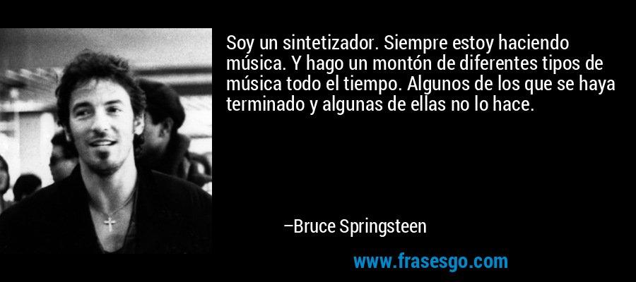 Soy un sintetizador. Siempre estoy haciendo música. Y hago un montón de diferentes tipos de música todo el tiempo. Algunos de los que se haya terminado y algunas de ellas no lo hace. – Bruce Springsteen