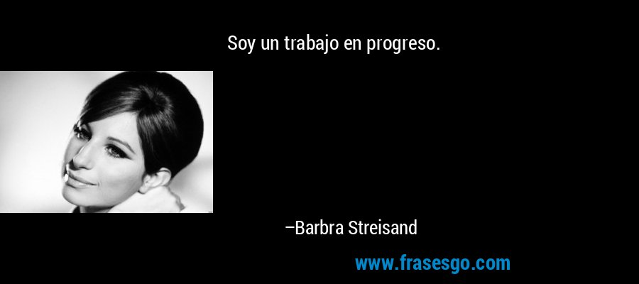 Soy un trabajo en progreso. – Barbra Streisand