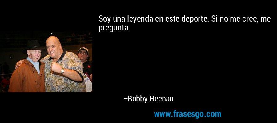 Soy una leyenda en este deporte. Si no me cree, me pregunta. – Bobby Heenan