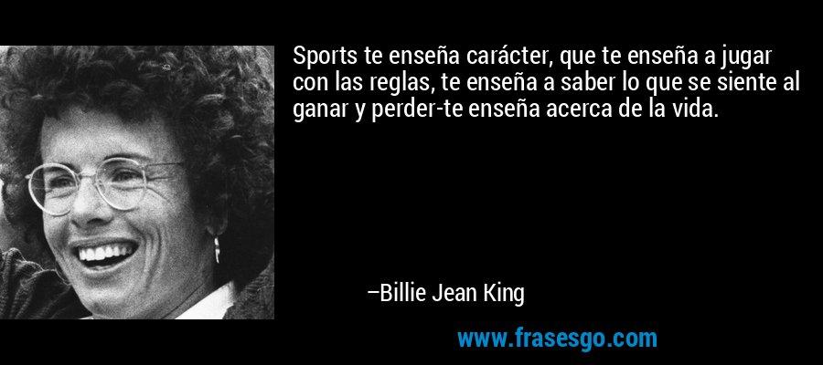 Sports te enseña carácter, que te enseña a jugar con las reglas, te enseña a saber lo que se siente al ganar y perder-te enseña acerca de la vida. – Billie Jean King