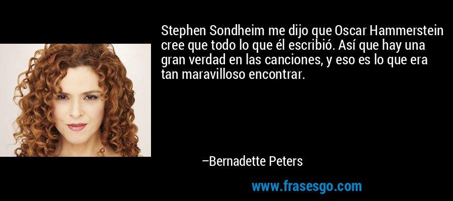 Stephen Sondheim me dijo que Oscar Hammerstein cree que todo lo que él escribió. Así que hay una gran verdad en las canciones, y eso es lo que era tan maravilloso encontrar. – Bernadette Peters
