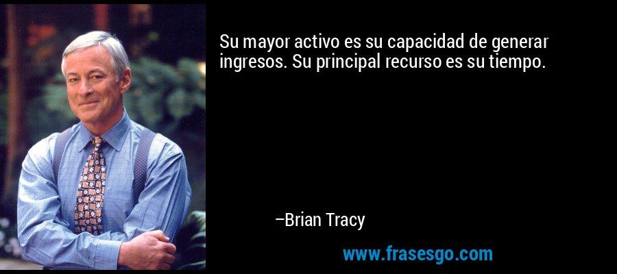 Su mayor activo es su capacidad de generar ingresos. Su principal recurso es su tiempo. – Brian Tracy