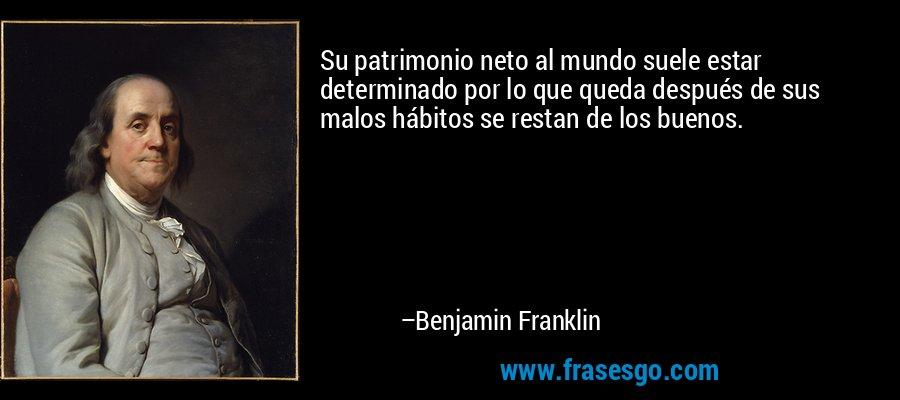 Su patrimonio neto al mundo suele estar determinado por lo que queda después de sus malos hábitos se restan de los buenos. – Benjamin Franklin