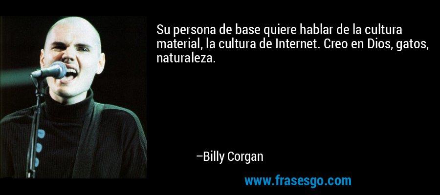 Su persona de base quiere hablar de la cultura material, la cultura de Internet. Creo en Dios, gatos, naturaleza. – Billy Corgan