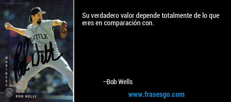 Su verdadero valor depende totalmente de lo que eres en comparación con. – Bob Wells