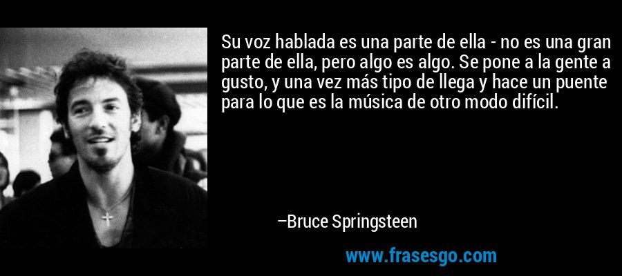 Su voz hablada es una parte de ella - no es una gran parte de ella, pero algo es algo. Se pone a la gente a gusto, y una vez más tipo de llega y hace un puente para lo que es la música de otro modo difícil. – Bruce Springsteen