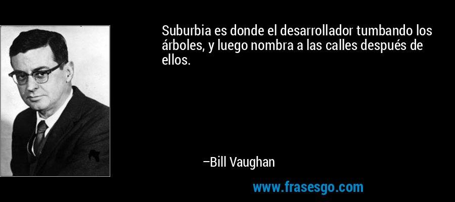 Suburbia es donde el desarrollador tumbando los árboles, y luego nombra a las calles después de ellos. – Bill Vaughan