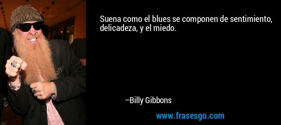 Suena como el blues se componen de sentimiento, delicadeza, y el miedo. – Billy Gibbons
