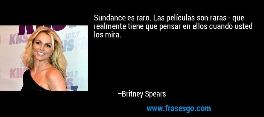 Sundance es raro. Las películas son raras - que realmente tiene que pensar en ellos cuando usted los mira. – Britney Spears