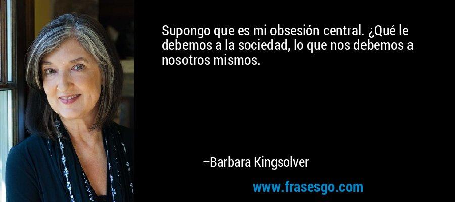 Supongo que es mi obsesión central. ¿Qué le debemos a la sociedad, lo que nos debemos a nosotros mismos. – Barbara Kingsolver