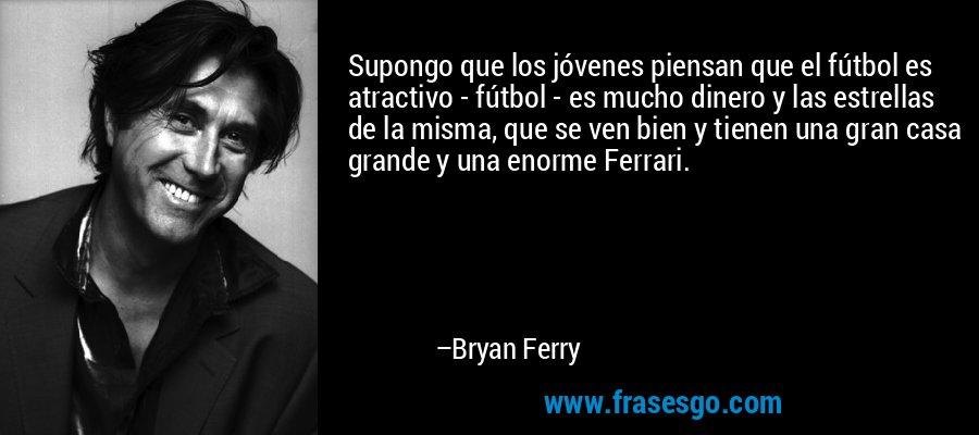 Supongo que los jóvenes piensan que el fútbol es atractivo - fútbol - es mucho dinero y las estrellas de la misma, que se ven bien y tienen una gran casa grande y una enorme Ferrari. – Bryan Ferry