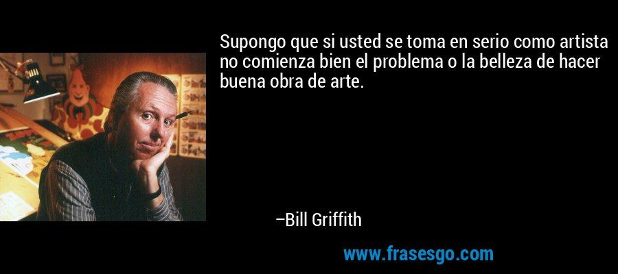 Supongo que si usted se toma en serio como artista no comienza bien el problema o la belleza de hacer buena obra de arte. – Bill Griffith
