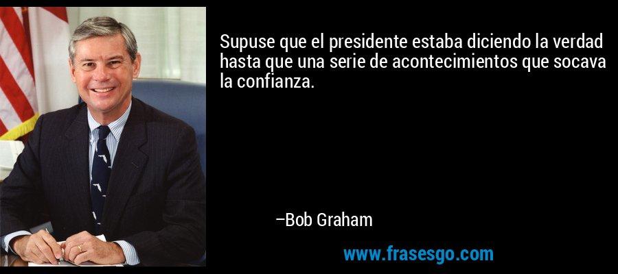 Supuse que el presidente estaba diciendo la verdad hasta que una serie de acontecimientos que socava la confianza. – Bob Graham