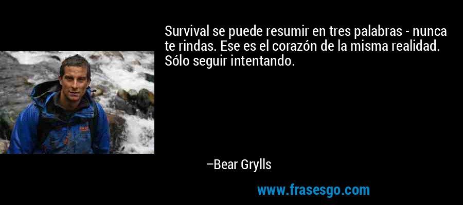 Survival se puede resumir en tres palabras - nunca te rindas. Ese es el corazón de la misma realidad. Sólo seguir intentando. – Bear Grylls