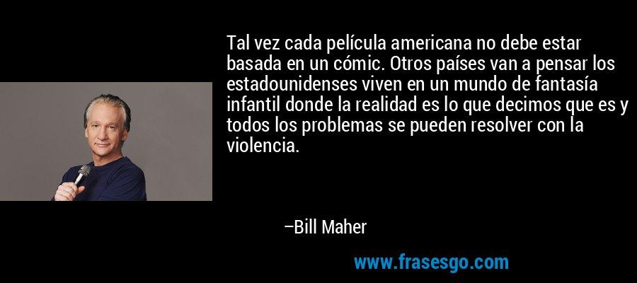 Tal vez cada película americana no debe estar basada en un cómic. Otros países van a pensar los estadounidenses viven en un mundo de fantasía infantil donde la realidad es lo que decimos que es y todos los problemas se pueden resolver con la violencia. – Bill Maher