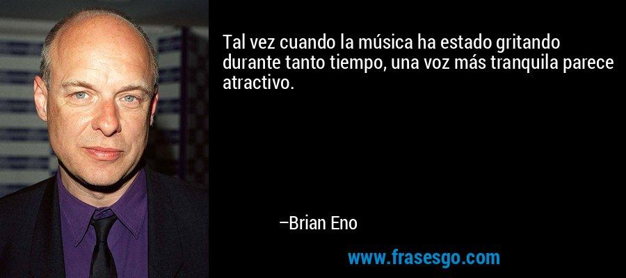 Tal vez cuando la música ha estado gritando durante tanto tiempo, una voz más tranquila parece atractivo. – Brian Eno