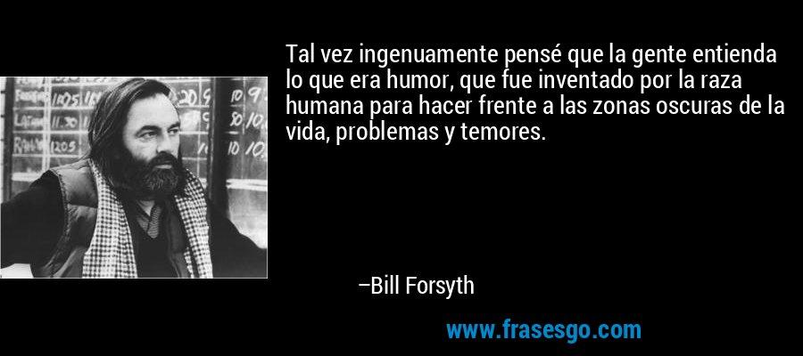 Tal vez ingenuamente pensé que la gente entienda lo que era humor, que fue inventado por la raza humana para hacer frente a las zonas oscuras de la vida, problemas y temores. – Bill Forsyth