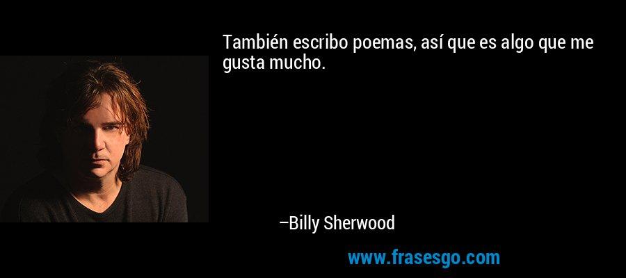 También escribo poemas, así que es algo que me gusta mucho. – Billy Sherwood