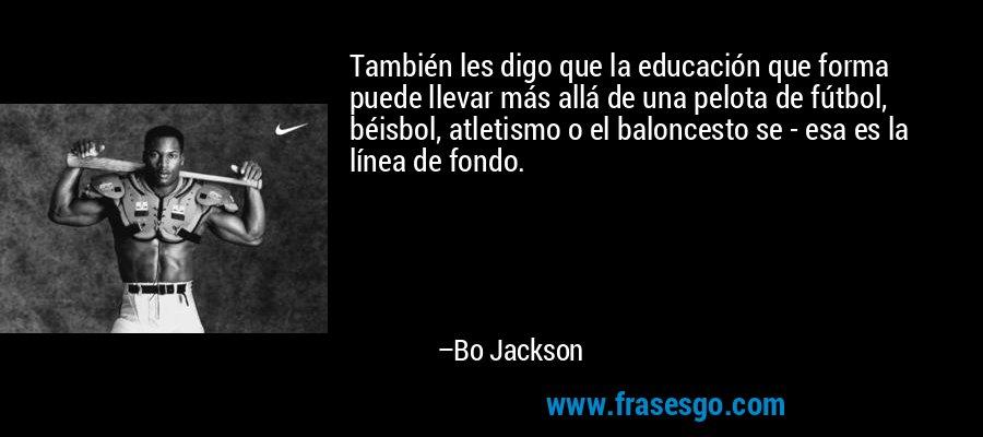 También les digo que la educación que forma puede llevar más allá de una pelota de fútbol, béisbol, atletismo o el baloncesto se - esa es la línea de fondo. – Bo Jackson