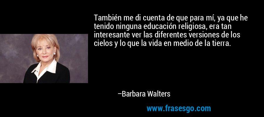 También me di cuenta de que para mí, ya que he tenido ninguna educación religiosa, era tan interesante ver las diferentes versiones de los cielos y lo que la vida en medio de la tierra. – Barbara Walters