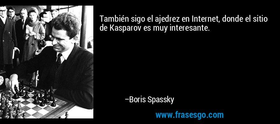 También sigo el ajedrez en Internet, donde el sitio de Kasparov es muy interesante. – Boris Spassky