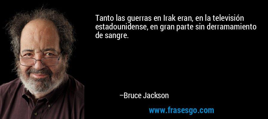 Tanto las guerras en Irak eran, en la televisión estadounidense, en gran parte sin derramamiento de sangre. – Bruce Jackson