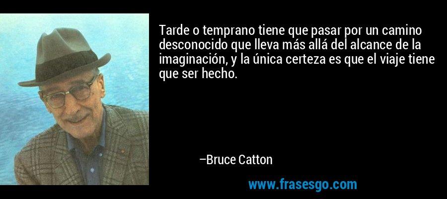 Tarde o temprano tiene que pasar por un camino desconocido que lleva más allá del alcance de la imaginación, y la única certeza es que el viaje tiene que ser hecho. – Bruce Catton