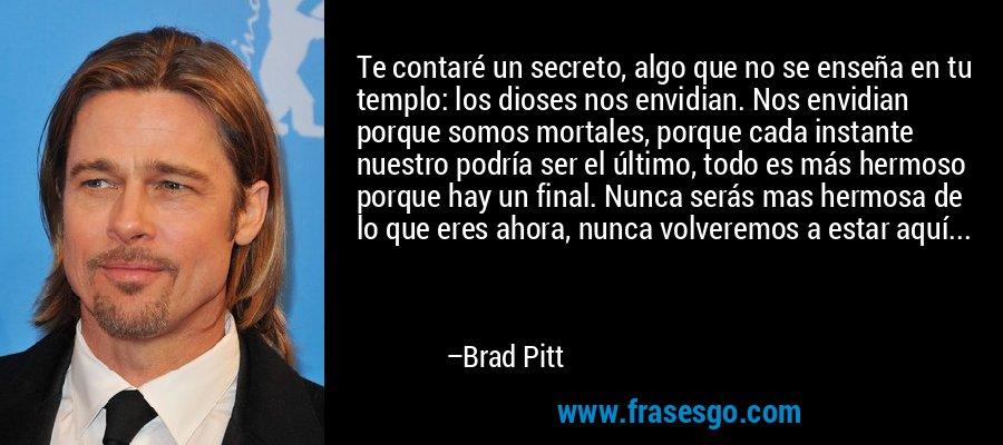Te contaré un secreto, algo que no se enseña en tu templo: los dioses nos envidian. Nos envidian porque somos mortales, porque cada instante nuestro podría ser el último, todo es más hermoso porque hay un final. Nunca serás mas hermosa de lo que eres ahora, nunca volveremos a estar aquí... – Brad Pitt