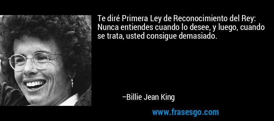 Te diré Primera Ley de Reconocimiento del Rey: Nunca entiendes cuando lo desee, y luego, cuando se trata, usted consigue demasiado. – Billie Jean King