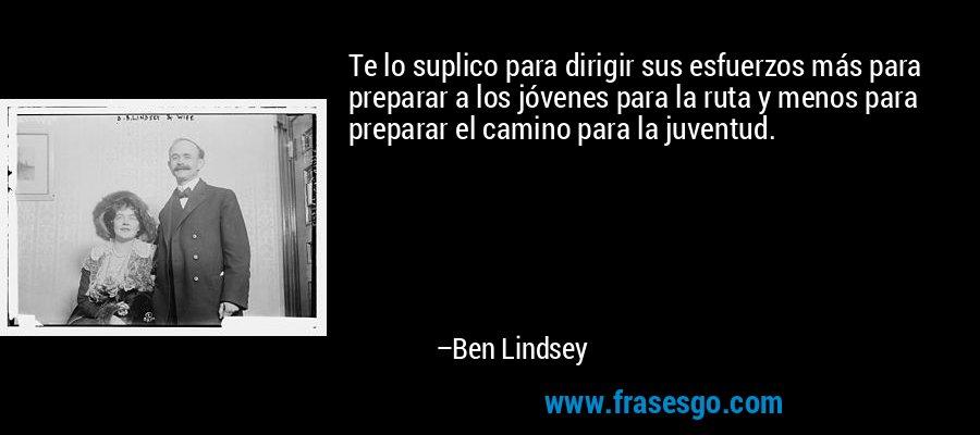 Te lo suplico para dirigir sus esfuerzos más para preparar a los jóvenes para la ruta y menos para preparar el camino para la juventud. – Ben Lindsey