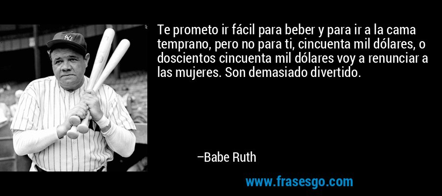 Te prometo ir fácil para beber y para ir a la cama temprano, pero no para ti, cincuenta mil dólares, o doscientos cincuenta mil dólares voy a renunciar a las mujeres. Son demasiado divertido. – Babe Ruth