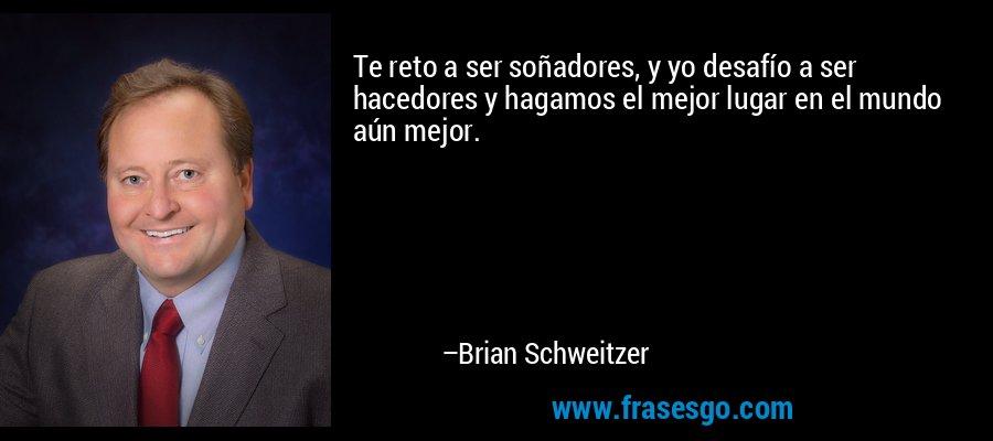Te reto a ser soñadores, y yo desafío a ser hacedores y hagamos el mejor lugar en el mundo aún mejor. – Brian Schweitzer