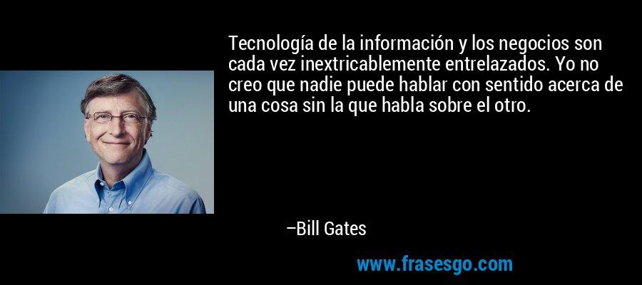 Tecnología de la información y los negocios son cada vez inextricablemente entrelazados. Yo no creo que nadie puede hablar con sentido acerca de una cosa sin la que habla sobre el otro. – Bill Gates